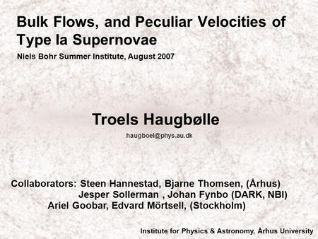 Bulk Flows, and Peculiar Velocities of Type Ia Supernovae Niels Bohr Summer Institute, August 2007 Troels Haugbølle Institute for Physics.
