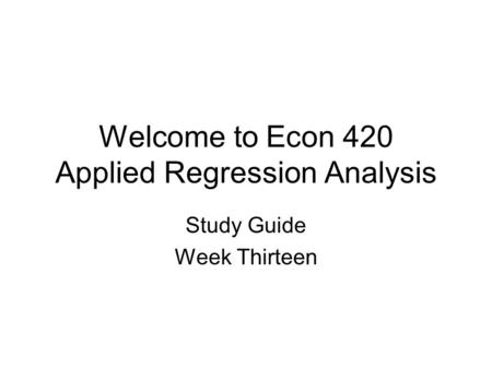 Welcome to Econ 420 Applied Regression Analysis Study Guide Week Thirteen.