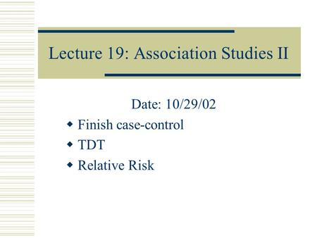 Lecture 19: Association Studies II Date: 10/29/02  Finish case-control  TDT  Relative Risk.