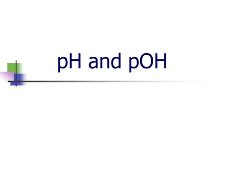 pH and pOH Ionization of water Experiments have shown that pure water ionizes very slightly: 2H 2 O  H 3 O + + OH - Measurements show that: [H 3 O +