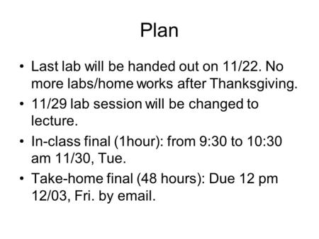 Plan Last lab will be handed out on 11/22. No more labs/home works after Thanksgiving. 11/29 lab session will be changed to lecture. In-class final (1hour):