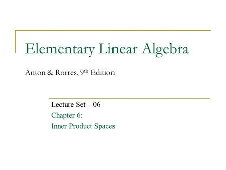 Elementary Linear Algebra Anton & Rorres, 9 th Edition Lecture Set – 06 Chapter 6: Inner Product Spaces.