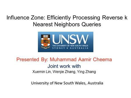 Influence Zone: Efficiently Processing Reverse k Nearest Neighbors Queries Presented By: Muhammad Aamir Cheema Joint work with Xuemin Lin, Wenjie Zhang,