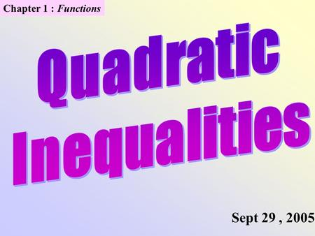 Chapter 1 : Functions Sept 29, 2005. Solving Quadratic Inequalities Graphically 1.Write in standard form F(x) > 0. 2.Factor if possible. Find zeros of.