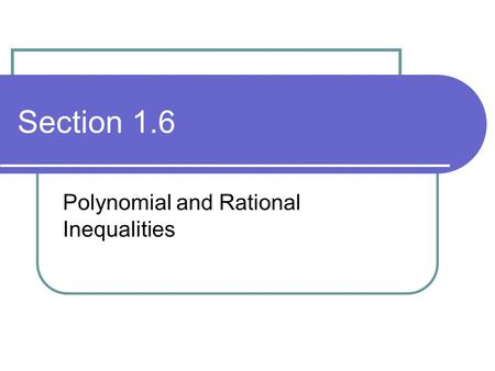 Section 1.6 Polynomial and Rational Inequalities.