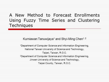 A New Method to Forecast Enrollments Using Fuzzy Time Series and Clustering Techniques Kurniawan Tanuwijaya 1 and Shyi-Ming Chen 1, 2 1 Department of Computer.