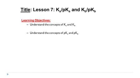 Title: Lesson 7: K a /pK a and K b /pK b Learning Objectives: – Understand the concepts of K a and K b – Understand the concepts of pK a and pK b.