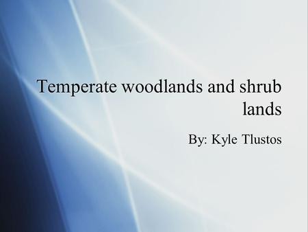 Temperate woodlands and shrub lands By: Kyle Tlustos.