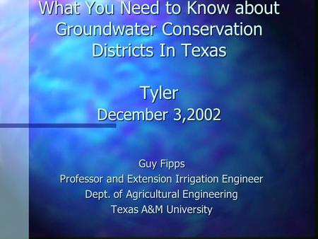 What You Need to Know about Groundwater Conservation Districts In Texas Tyler December 3,2002 Guy Fipps Professor and Extension Irrigation Engineer Dept.
