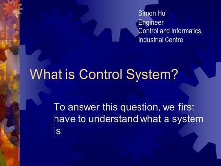 What is Control System? To answer this question, we first have to understand what a system is Simon Hui Engineer Control and Informatics, Industrial Centre.