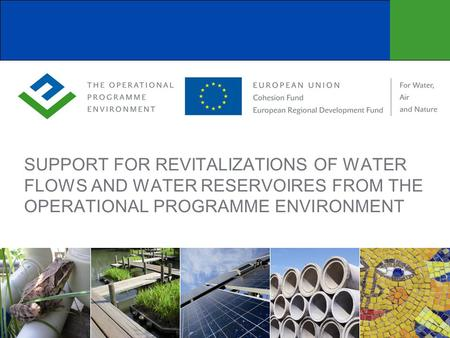 SUPPORT FOR REVITALIZATIONS OF WATER FLOWS AND WATER RESERVOIRES FROM THE OPERATIONAL PROGRAMME ENVIRONMENT.