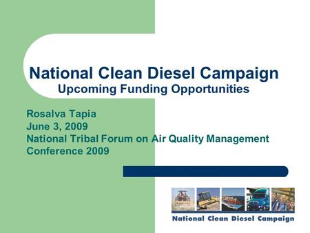 National Clean Diesel Campaign Upcoming Funding Opportunities Rosalva Tapia June 3, 2009 National Tribal Forum on Air Quality Management Conference 2009.