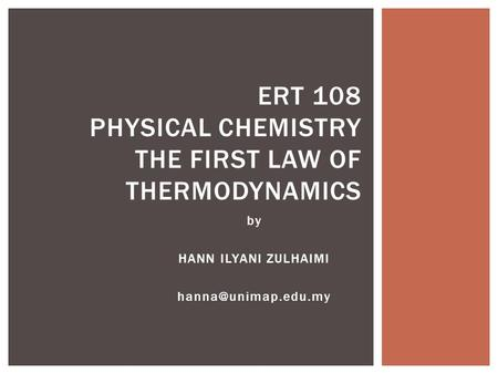 By HANN ILYANI ZULHAIMI ERT 108 PHYSICAL CHEMISTRY THE FIRST LAW OF THERMODYNAMICS.