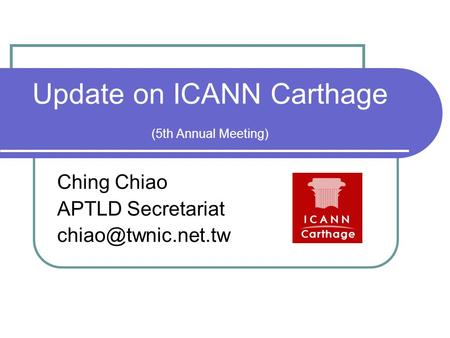 Update on ICANN Carthage (5th Annual Meeting) Ching Chiao APTLD Secretariat