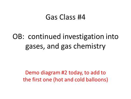 Gas Class #4 OB: continued investigation into gases, and gas chemistry Demo diagram #2 today, to add to the first one (hot and cold balloons)