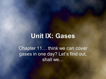 Unit IX: Gases Chapter 11… think we can cover gases in one day? Let's find out, shall we…