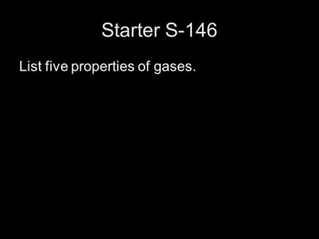 Starter S-146 List five properties of gases.. The Behavior of Gases Chapter 14.