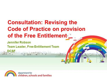Consultation: Revising the Code of Practice on provision of the Free Entitlement Jennifer Robson Team Leader, Free Entitlement Team DCSF.