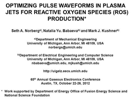 OPTIMIZING PULSE WAVEFORMS IN PLASMA JETS FOR REACTIVE OXYGEN SPECIES (ROS) PRODUCTION* Seth A. Norberg a), Natalia Yu. Babaeva b) and Mark J. Kushner.