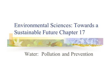 Environmental Sciences: Towards a Sustainable Future Chapter 17 <strong>Water</strong>: <strong>Pollution</strong> and Prevention.