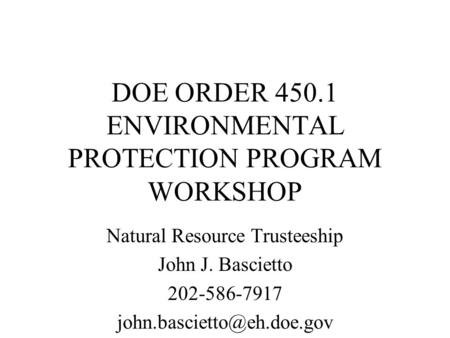 DOE ORDER 450.1 ENVIRONMENTAL PROTECTION PROGRAM WORKSHOP Natural Resource Trusteeship John J. Bascietto 202-586-7917