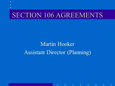 SECTION 106 AGREEMENTS Martin Hooker Assistant Director (Planning)