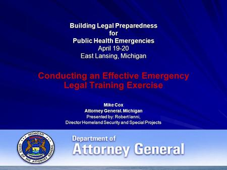 Building Legal Preparedness for Public Health Emergencies April 19-20 East Lansing, Michigan Conducting an Effective Emergency Legal Training Exercise.