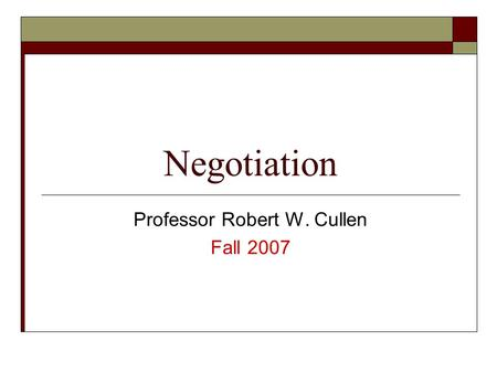 Negotiation Professor Robert W. Cullen Fall 2007.