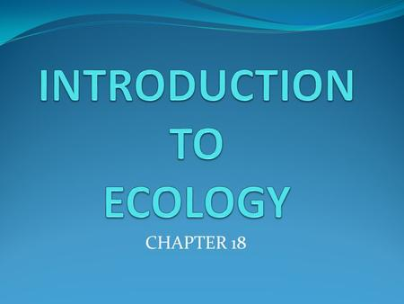 CHAPTER 18. Section 1 - Objectives Identify a key theme in ecology. Describe an example showing the effects of interdependence upon organisms in their.