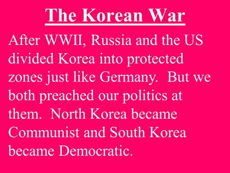 The Korean War After WWII, Russia and the US divided Korea into protected zones just like Germany. But we both preached our politics at them. North Korea.
