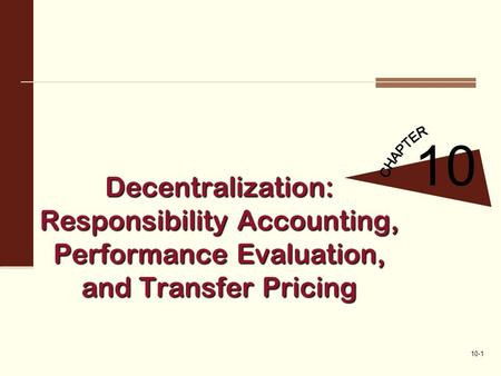 10-1 Decentralization: Responsibility Accounting, Performance Evaluation, and Transfer Pricing 10.