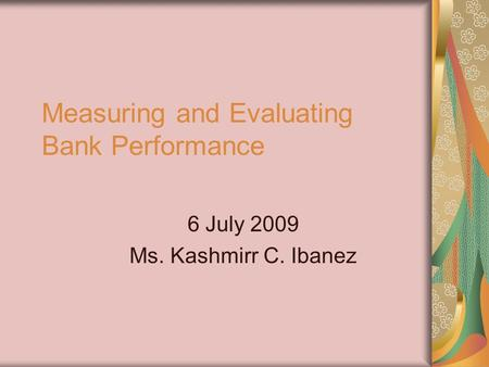 Measuring and Evaluating Bank Performance 6 July 2009 Ms. Kashmirr C. Ibanez.