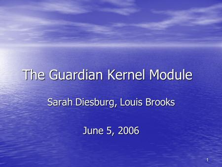 1 The Guardian Kernel Module Sarah Diesburg, Louis Brooks June 5, 2006.