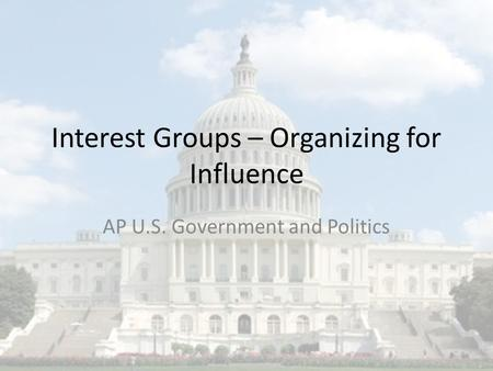 Interest Groups – Organizing for Influence AP U.S. Government and Politics.