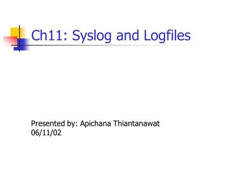 Ch11: Syslog and Logfiles Presented by: Apichana Thiantanawat 06/11/02.