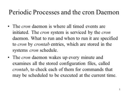 1 Periodic Processes and the cron Daemon The cron daemon is where all timed events are initiated. The cron system is serviced by the cron daemon. What.