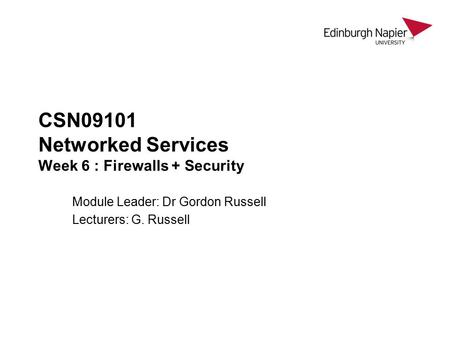 CSN09101 Networked Services Week 6 : Firewalls + Security Module Leader: Dr Gordon Russell Lecturers: G. Russell.