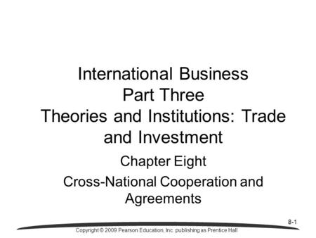 8-1 Copyright © 2009 Pearson Education, Inc. publishing as Prentice Hall International Business Part Three Theories and Institutions: Trade and Investment.
