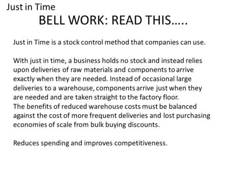 BELL WORK: READ THIS….. Just in Time is a stock control method that companies can use. With just in time, a business holds no stock and instead relies.