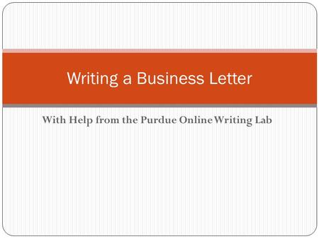 With Help from the Purdue Online Writing Lab Writing a Business Letter.