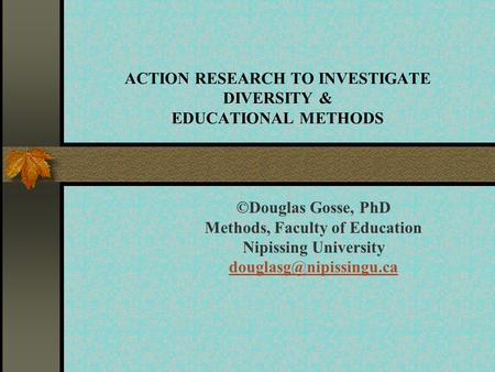 ACTION RESEARCH TO INVESTIGATE DIVERSITY & EDUCATIONAL METHODS ©Douglas Gosse, PhD Methods, Faculty of Education Nipissing University