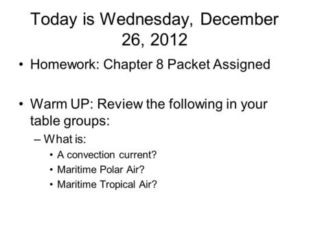 Today is Wednesday, December 26, 2012 Homework: Chapter 8 Packet Assigned Warm UP: Review the following in your table groups: –What is: A convection current?