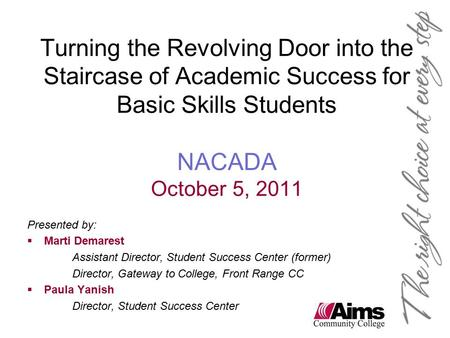Turning the Revolving Door into the Staircase of Academic Success for Basic Skills Students NACADA October 5, 2011 Presented by:  Marti Demarest Assistant.