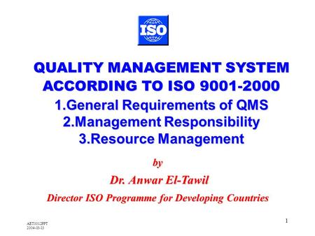 AET0012PPT 2004-03-13 1 by Dr. Anwar El-Tawil Dr. Anwar El-Tawil Director ISO Programme for Developing Countries QUALITY MANAGEMENT SYSTEM ACCORDING TO.