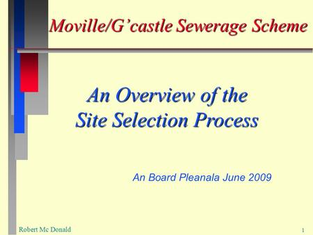 Robert Mc Donald 1 Moville/G'castle Sewerage Scheme An Overview of the Site Selection Process An Board Pleanala June 2009.