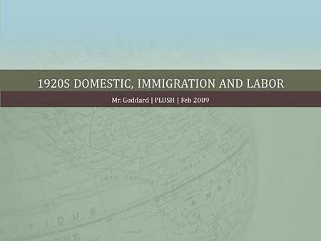 1920S DOMESTIC, IMMIGRATION AND LABOR1920S DOMESTIC, IMMIGRATION AND LABOR Mr. Goddard | PLUSH | Feb 2009Mr. Goddard | PLUSH | Feb 2009.