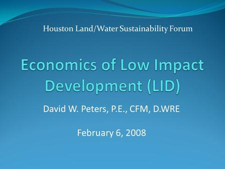 Houston Land/Water Sustainability Forum David W. Peters, P.E., CFM, D.WRE February 6, 2008.
