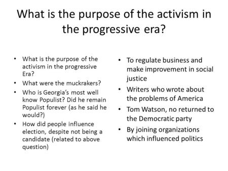 What is the purpose of the activism in the progressive era? What is the purpose of the activism in the progressive Era? What were the muckrakers? Who is.