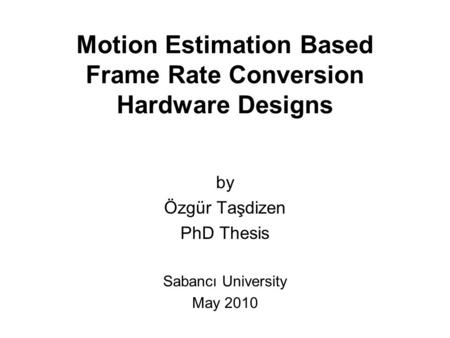 Motion Estimation Based Frame Rate Conversion Hardware Designs by Özgür Taşdizen PhD Thesis Sabancı University May 2010.
