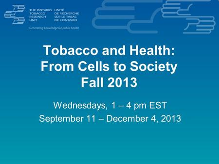 Tobacco and Health: From Cells to Society Fall 2013 Wednesdays, 1 – 4 pm EST September 11 – December 4, 2013.
